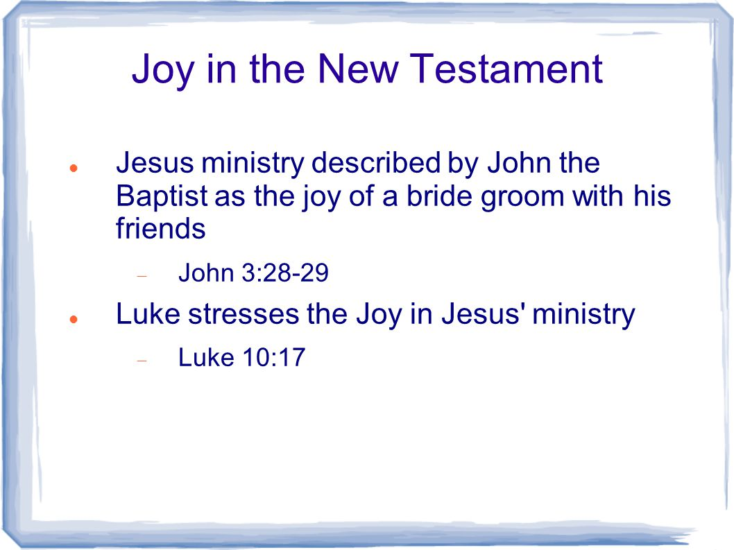 Joy in the New Testament Jesus ministry described by John the Baptist as the joy of a bride groom with his friends  John 3:28-29 Luke stresses the Jo