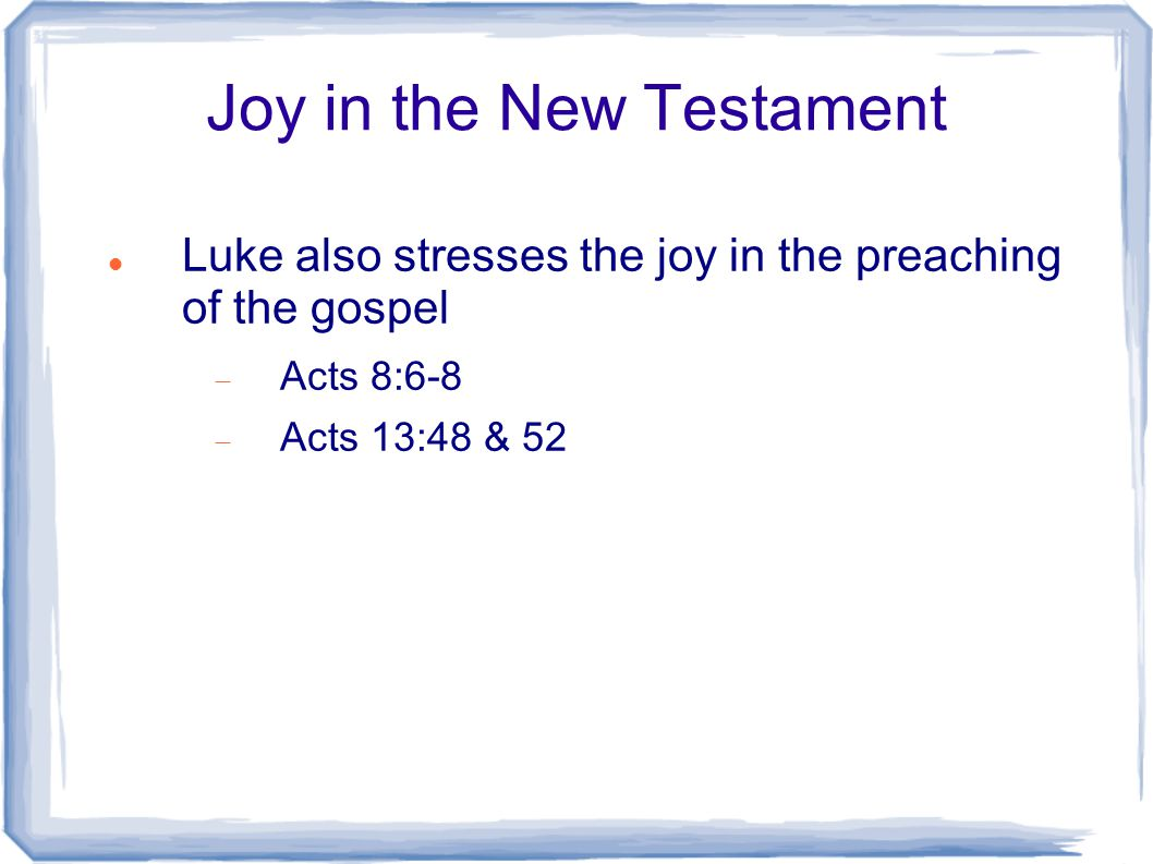 Joy in the New Testament Luke also stresses the joy in the preaching of the gospel  Acts 8:6-8  Acts 13:48 & 52