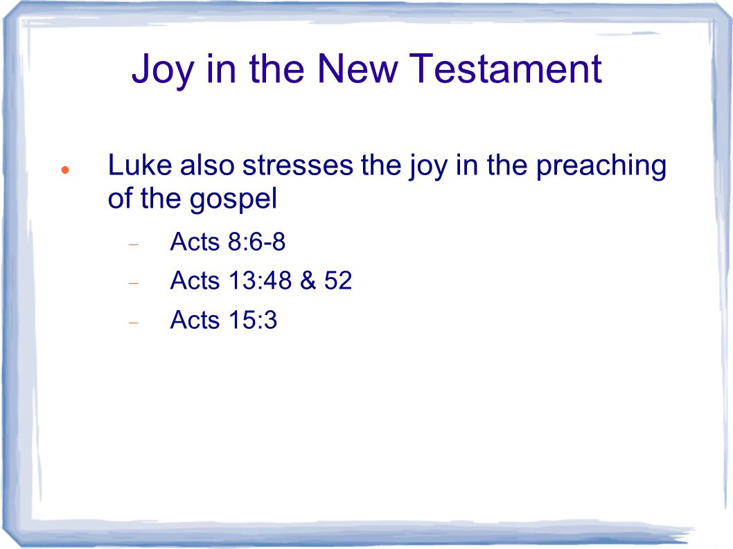 Joy in the New Testament Luke also stresses the joy in the preaching of the gospel  Acts 8:6-8  Acts 13:48 & 52  Acts 15:3