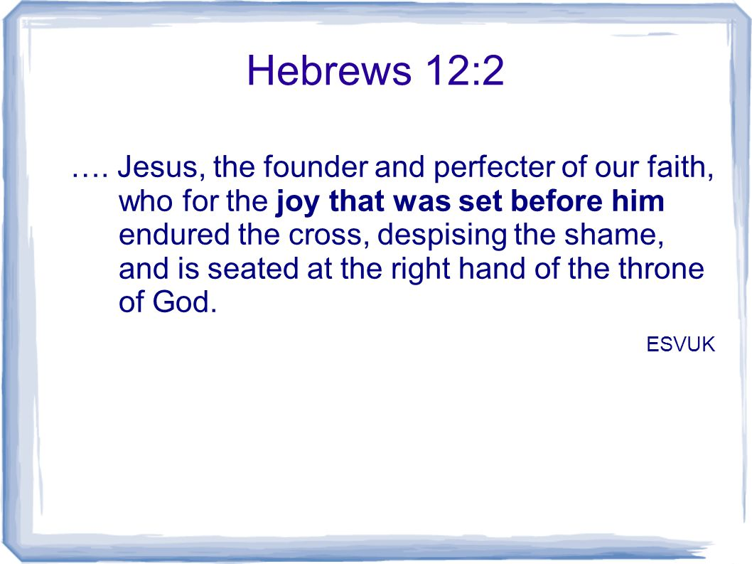 Hebrews 12:2 …. Jesus, the founder and perfecter of our faith, who for the joy that was set before him endured the cross, despising the shame, and is