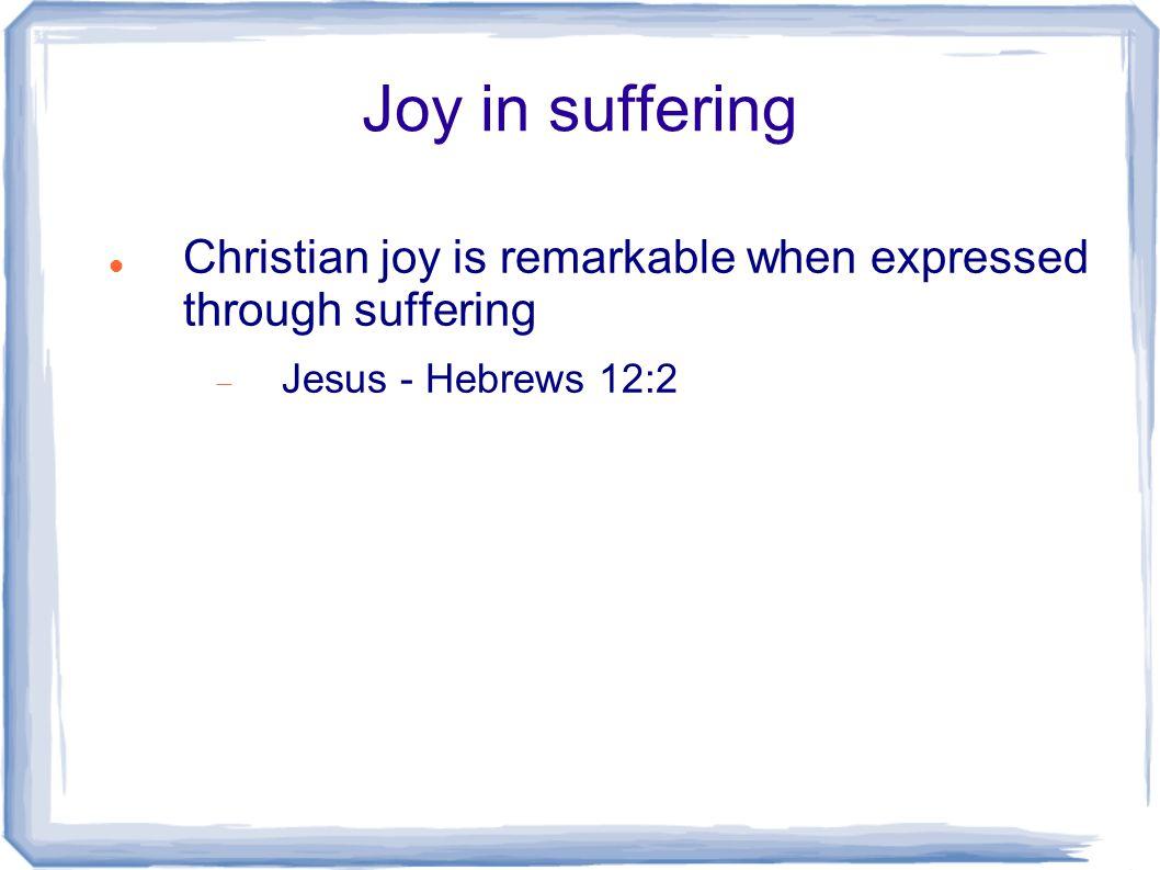 Joy in suffering Christian joy is remarkable when expressed through suffering  Jesus - Hebrews 12:2
