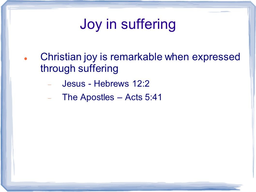 Joy in suffering Christian joy is remarkable when expressed through suffering  Jesus - Hebrews 12:2  The Apostles – Acts 5:41