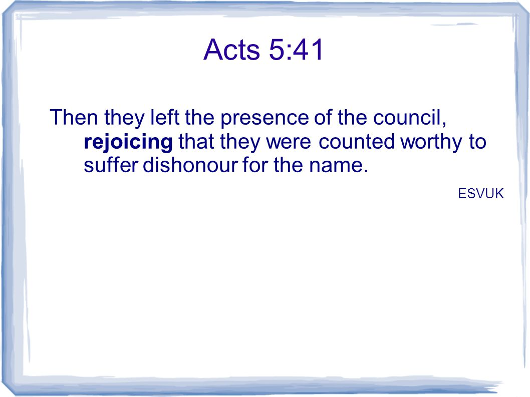 Acts 5:41 Then they left the presence of the council, rejoicing that they were counted worthy to suffer dishonour for the name. ESVUK