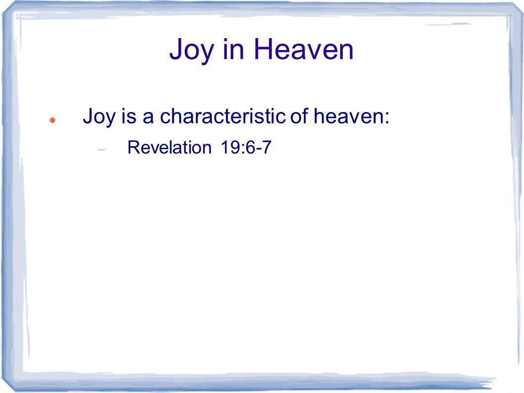 Joy in Heaven Joy is a characteristic of heaven:  Revelation 19:6-7