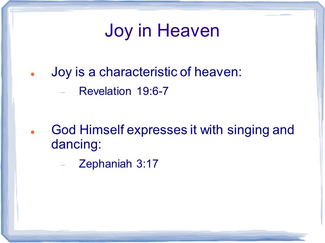 Joy in Heaven Joy is a characteristic of heaven:  Revelation 19:6-7 God Himself expresses it with singing and dancing:  Zephaniah 3:17