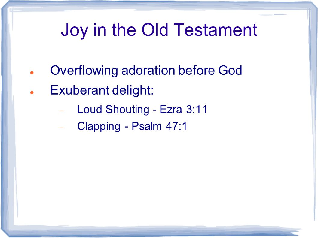 Joy in the Old Testament Overflowing adoration before God Exuberant delight:  Loud Shouting - Ezra 3:11  Clapping - Psalm 47:1