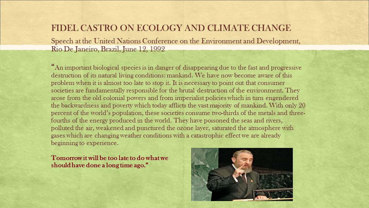 Speech at the United Nations Conference on the Environment and Development, Rio De Janeiro, Brazil, June 12, 1992 An important biological species is in danger of disappearing due to the fast and progressive destruction of its natural living conditions: mankind.