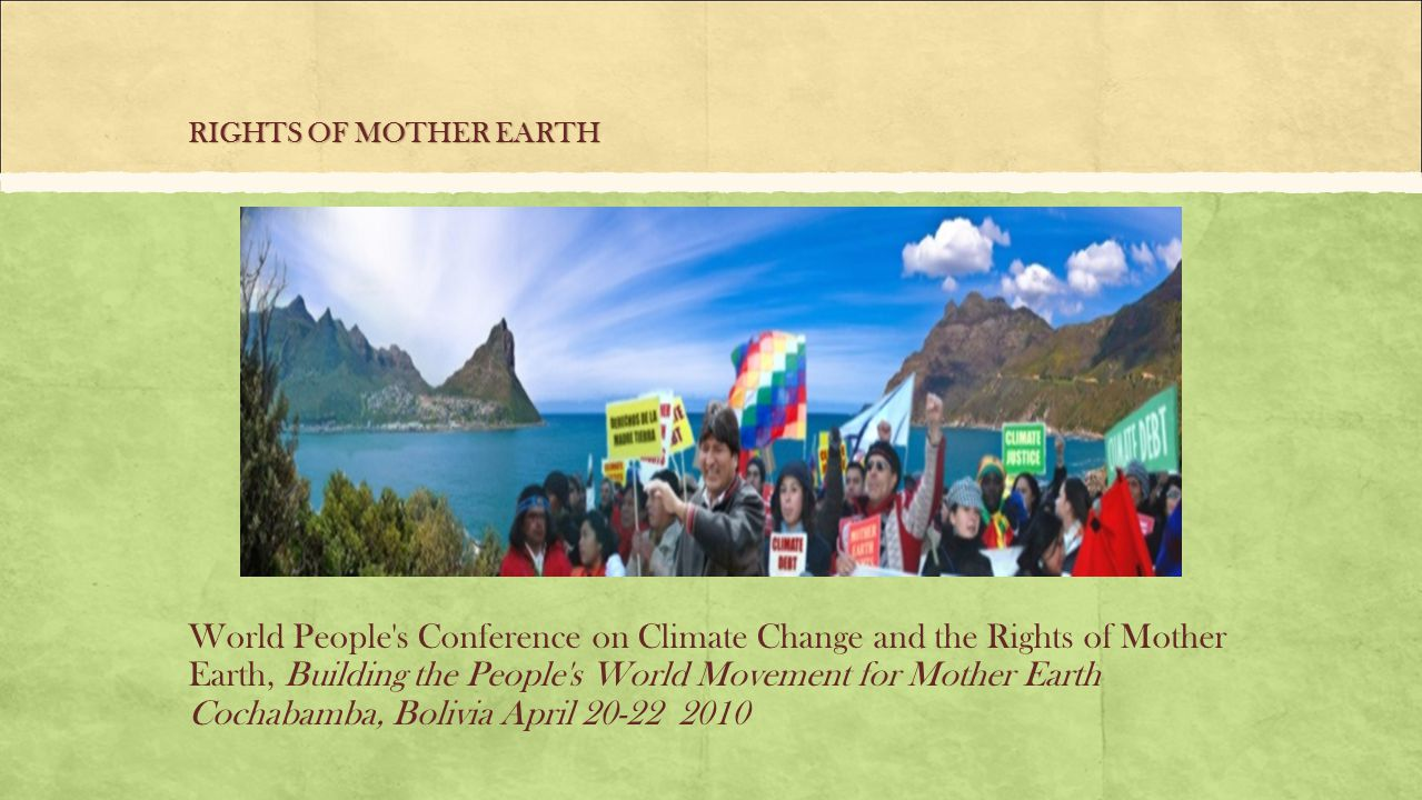 RIGHTS OF MOTHER EARTH World People s Conference on Climate Change and the Rights of Mother Earth, Building the People s World Movement for Mother Earth Cochabamba, Bolivia April 20-22 2010