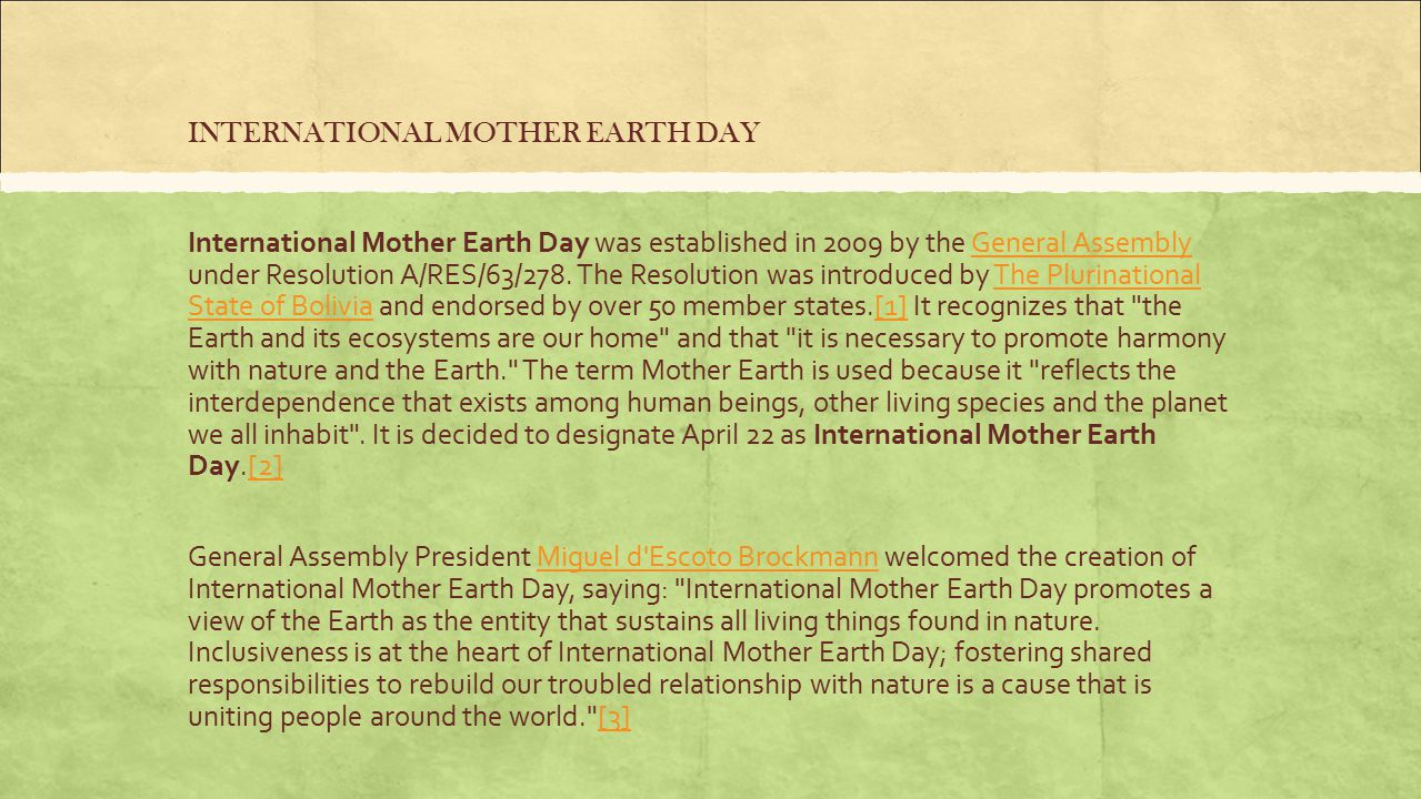 INTERNATIONAL MOTHER EARTH DAY International Mother Earth Day was established in 2009 by the General Assembly under Resolution A/RES/63/278.