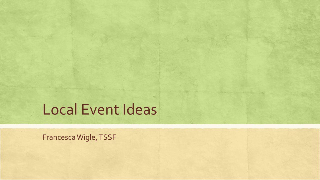Local Event Ideas Francesca Wigle, TSSF