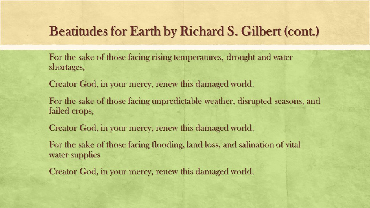 Beatitudes for Earth by Richard S. Gilbert (cont.) For the sake of those facing rising temperatures, drought and water shortages, Creator God, in your