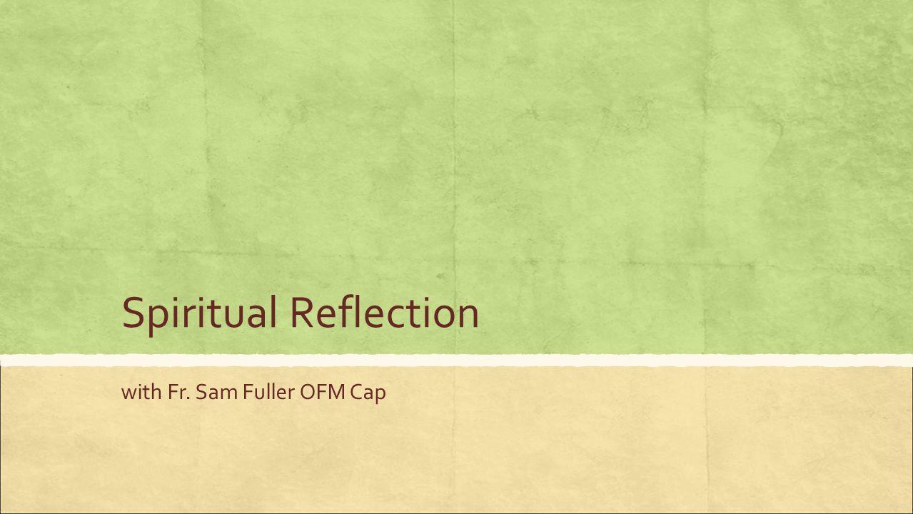 Spiritual Reflection with Fr. Sam Fuller OFM Cap