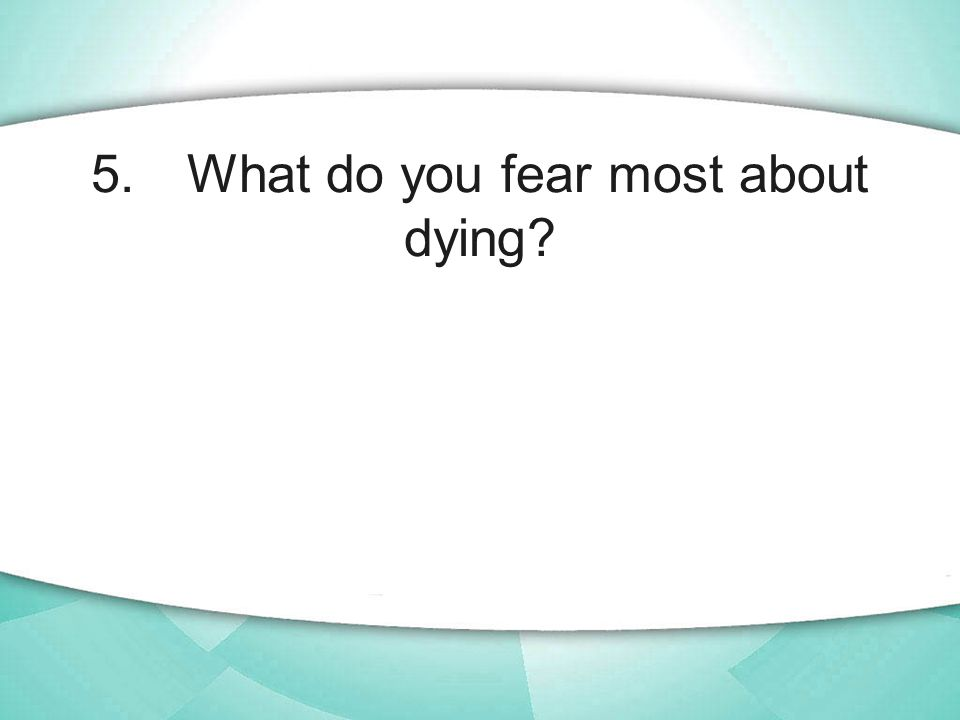 5. What do you fear most about dying