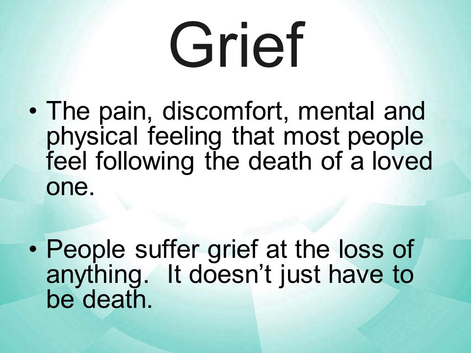 Grief The pain, discomfort, mental and physical feeling that most people feel following the death of a loved one.