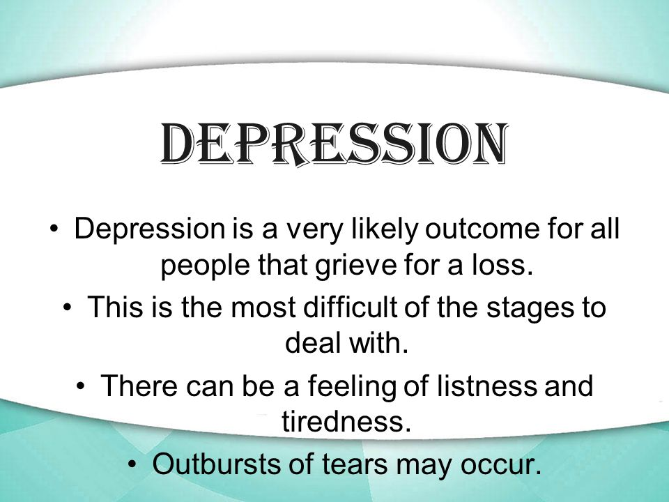 Depression Depression is a very likely outcome for all people that grieve for a loss.