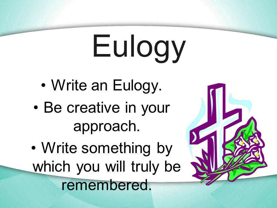 Eulogy Write an Eulogy. Be creative in your approach.