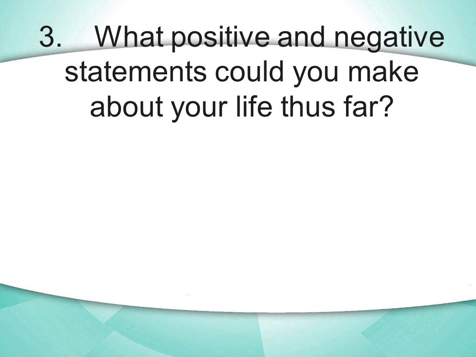 3. What positive and negative statements could you make about your life thus far