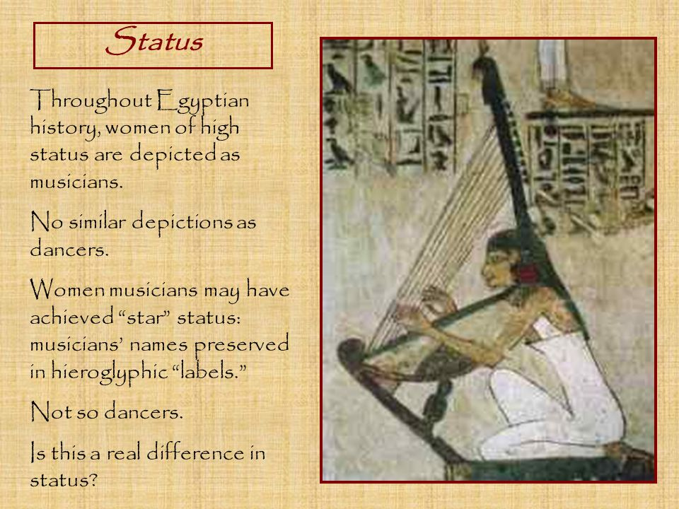 Status Throughout Egyptian history, women of high status are depicted as musicians.