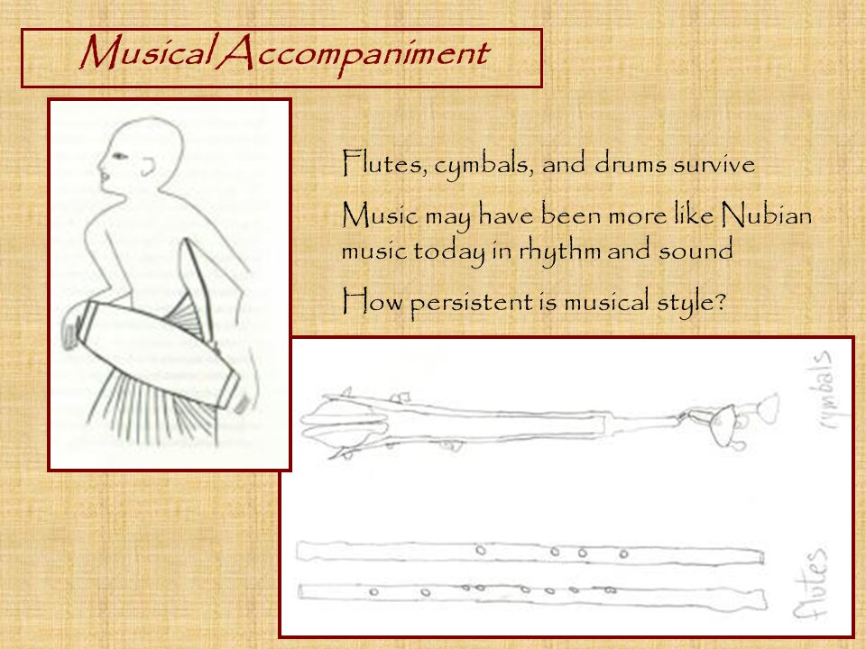 Musical Accompaniment Flutes, cymbals, and drums survive Music may have been more like Nubian music today in rhythm and sound How persistent is musical style