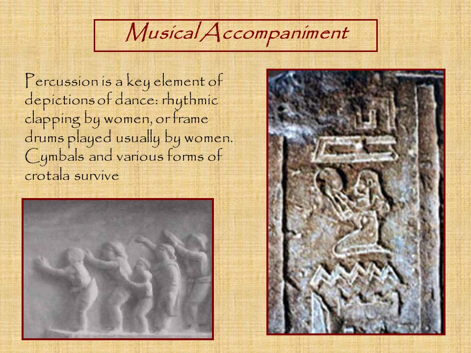 Musical Accompaniment Percussion is a key element of depictions of dance: rhythmic clapping by women, or frame drums played usually by women.