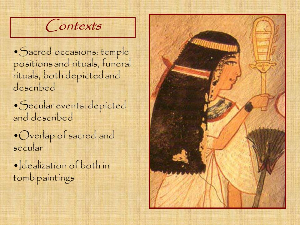Contexts Sacred occasions: temple positions and rituals, funeral rituals, both depicted and described Secular events: depicted and described Overlap of sacred and secular Idealization of both in tomb paintings