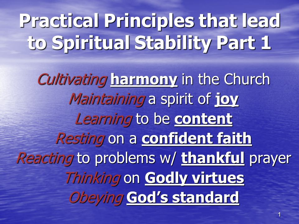 1 Practical Principles that lead to Spiritual Stability Part 1 Cultivating harmony in the Church Maintaining a spirit of joy Learning to be content Re