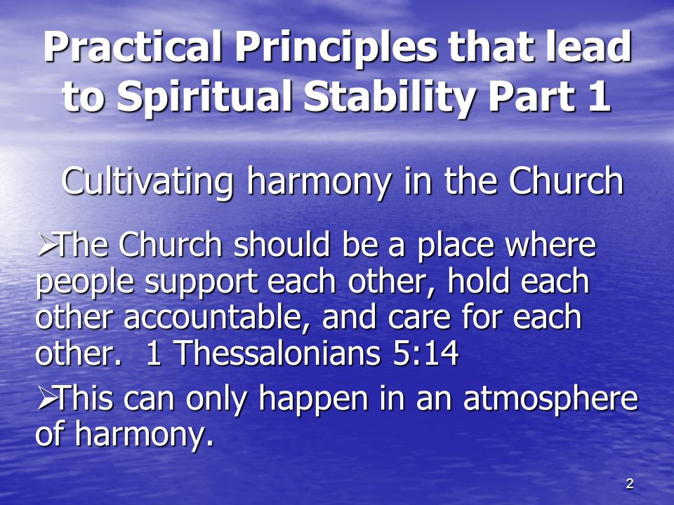 2 Practical Principles that lead to Spiritual Stability Part 1 Cultivating harmony in the Church  The Church should be a place where people support each other, hold each other accountable, and care for each other.