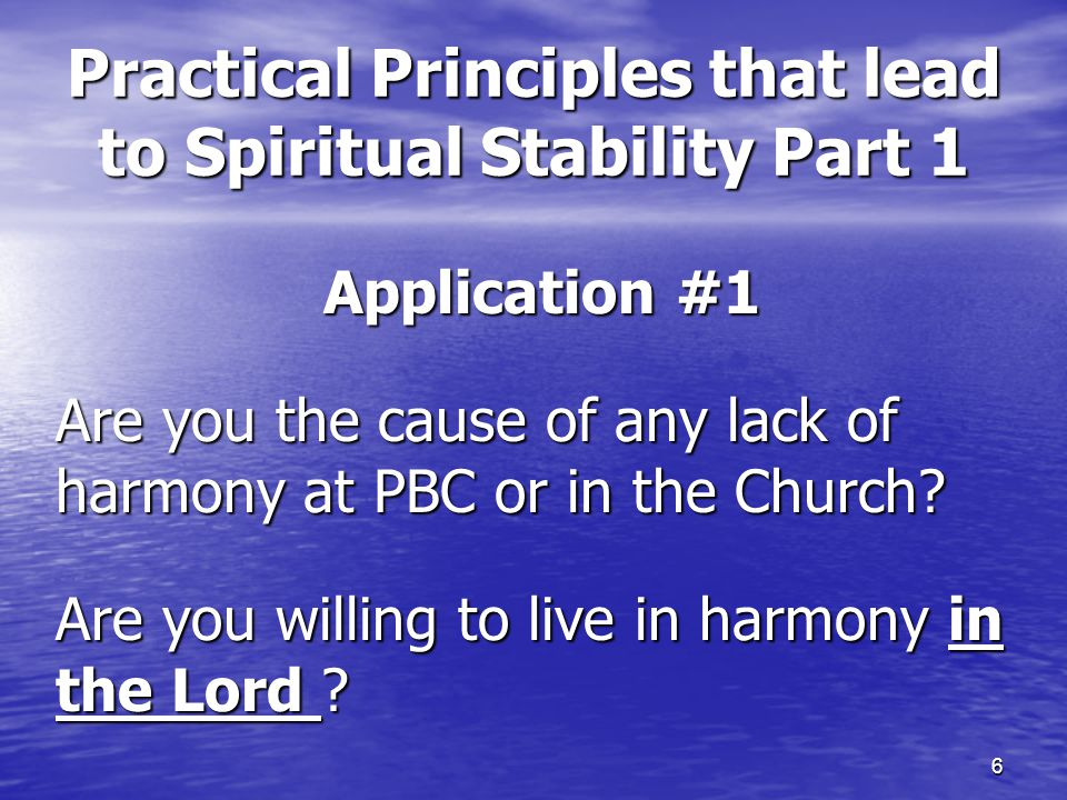 6 Practical Principles that lead to Spiritual Stability Part 1 Application #1 Are you the cause of any lack of harmony at PBC or in the Church? Are yo