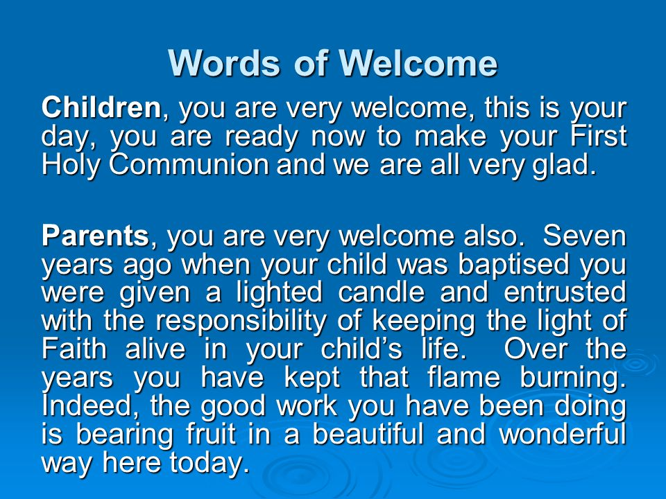 Words of Welcome Children, you are very welcome, this is your day, you are ready now to make your First Holy Communion and we are all very glad. Paren