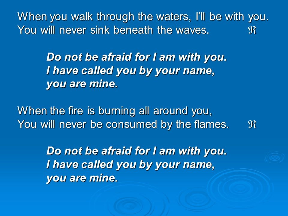 When you walk through the waters, I'll be with you. You will never sink beneath the waves.  Do not be afraid for I am with you. I have called you by