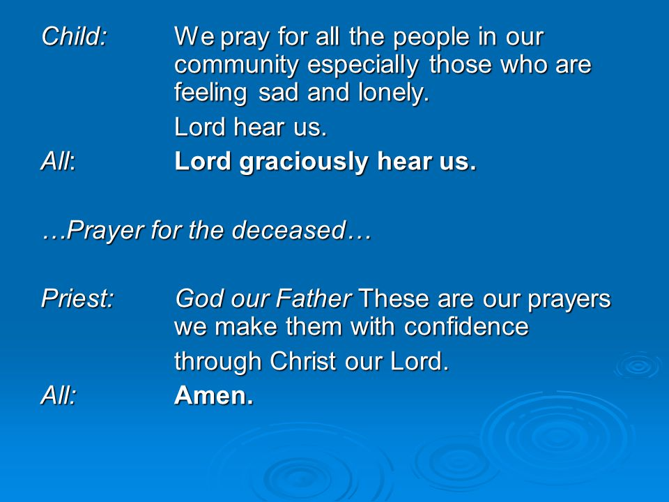 Child:We pray for all the people in our community especially those who are feeling sad and lonely. Lord hear us. All:Lord graciously hear us. …Prayer