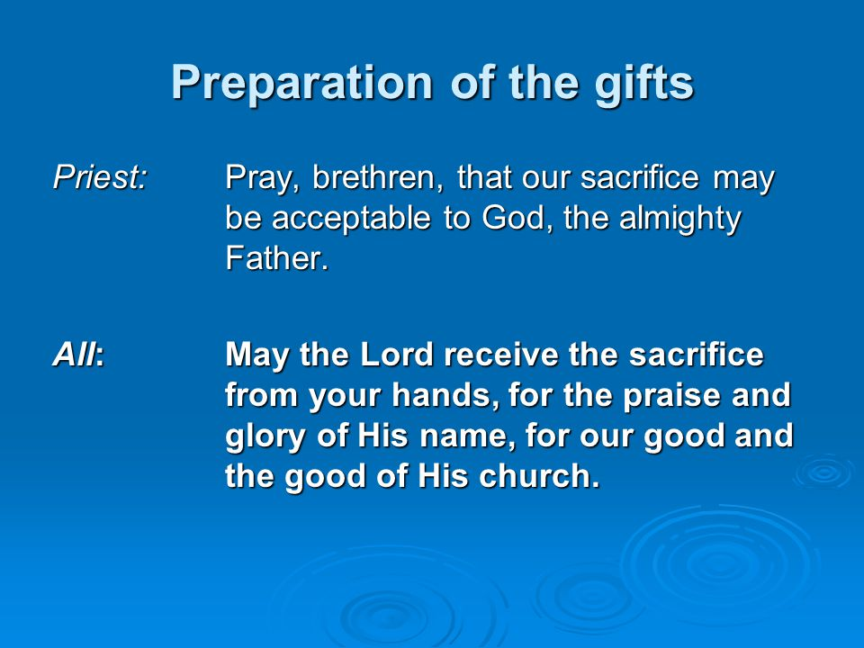 Preparation of the gifts Priest: Pray, brethren, that our sacrifice may be acceptable to God, the almighty Father. All:May the Lord receive the sacrif