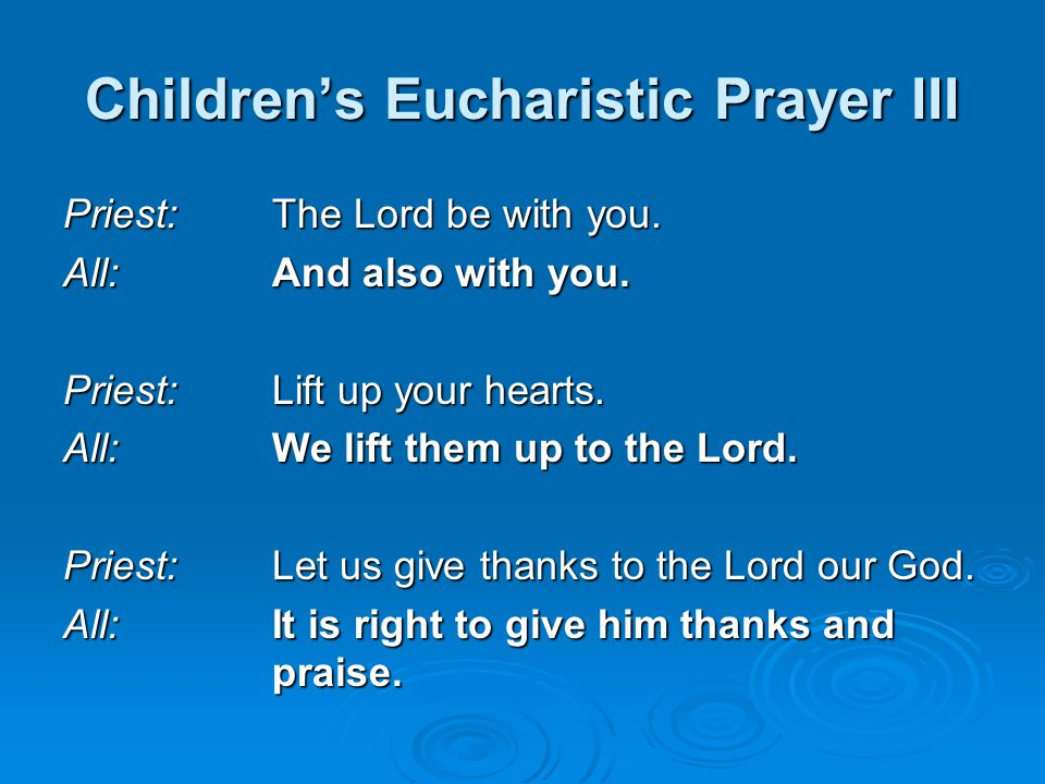 Children's Eucharistic Prayer III Priest:The Lord be with you. All:And also with you. Priest:Lift up your hearts. All:We lift them up to the Lord. Pri