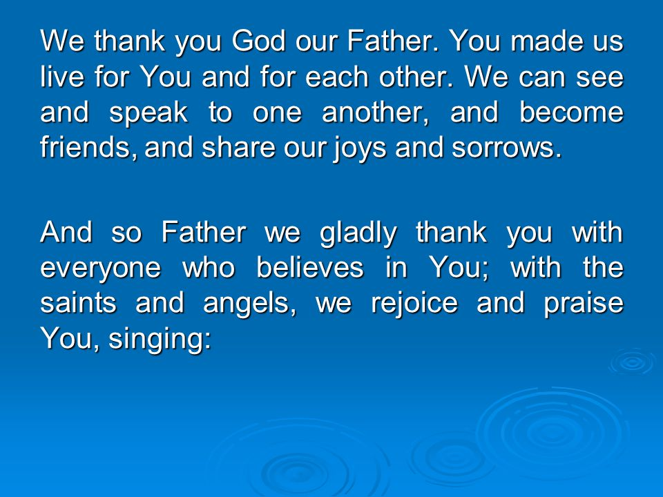 We thank you God our Father. You made us live for You and for each other. We can see and speak to one another, and become friends, and share our joys