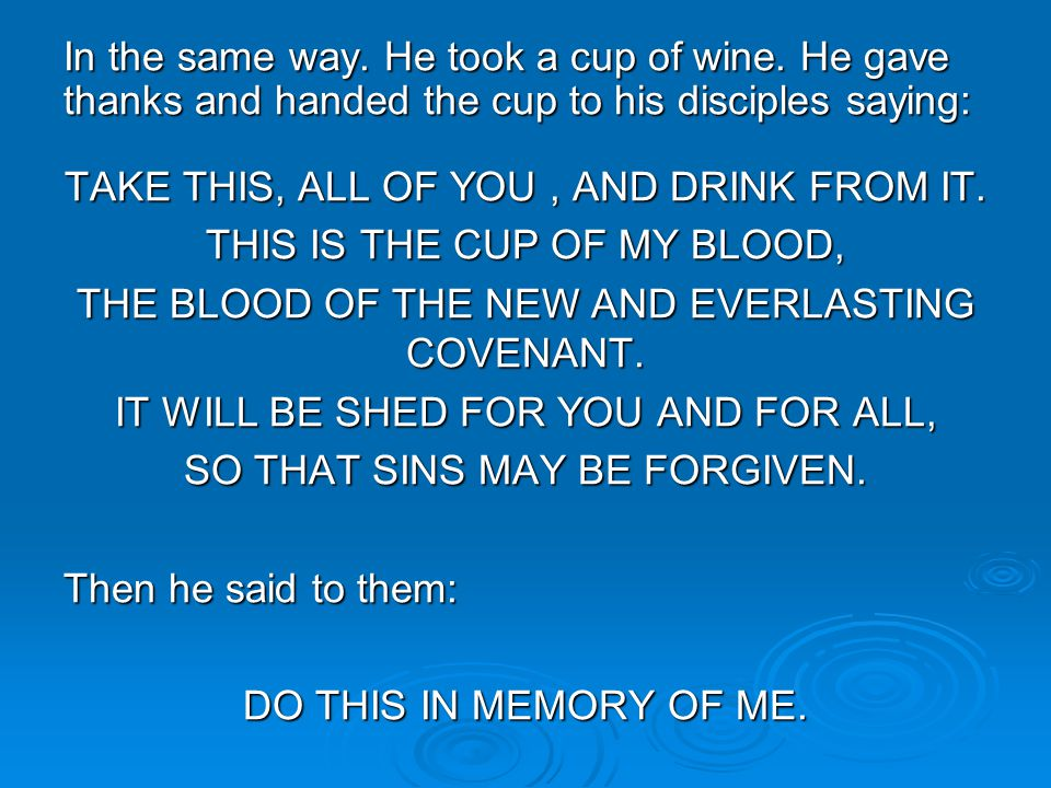 In the same way. He took a cup of wine. He gave thanks and handed the cup to his disciples saying: TAKE THIS, ALL OF YOU, AND DRINK FROM IT. THIS IS T