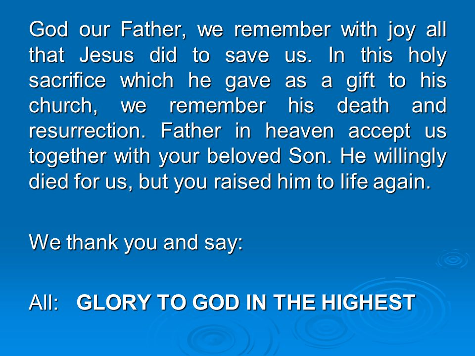 God our Father, we remember with joy all that Jesus did to save us. In this holy sacrifice which he gave as a gift to his church, we remember his deat
