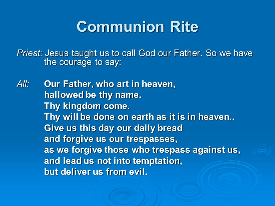 Communion Rite Priest: Jesus taught us to call God our Father. So we have the courage to say: All:Our Father, who art in heaven, hallowed be thy name.