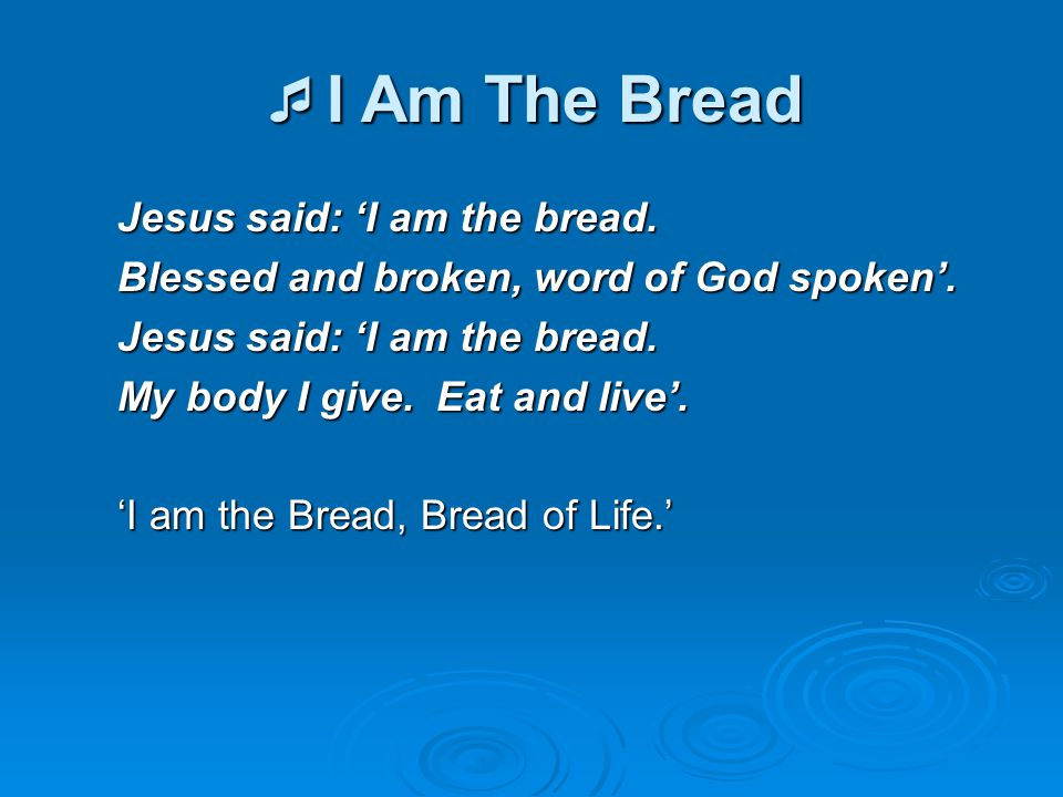  I Am The Bread Jesus said: 'I am the bread. Blessed and broken, word of God spoken'. Jesus said: 'I am the bread. My body I give. Eat and live'. 'I