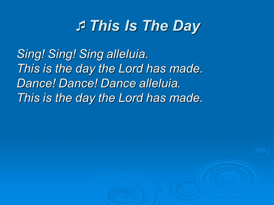 This Is The Day Sing! Sing! Sing alleluia. This is the day the Lord has made. Dance! Dance! Dance alleluia. This is the day the Lord has made.