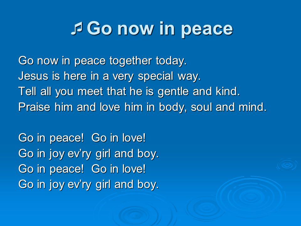  Go now in peace Go now in peace together today. Jesus is here in a very special way. Tell all you meet that he is gentle and kind. Praise him and lo