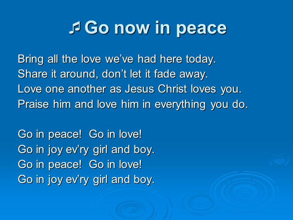  Go now in peace Bring all the love we've had here today. Share it around, don't let it fade away. Love one another as Jesus Christ loves you. Praise