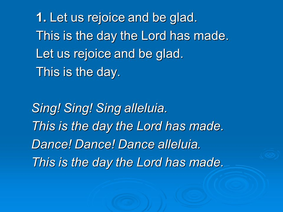1. Let us rejoice and be glad. This is the day the Lord has made. Let us rejoice and be glad. This is the day. Sing! Sing! Sing alleluia. This is the