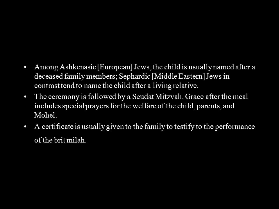 Among Ashkenasic [European] Jews, the child is usually named after a deceased family members; Sephardic [Middle Eastern] Jews in contrast tend to name the child after a living relative.