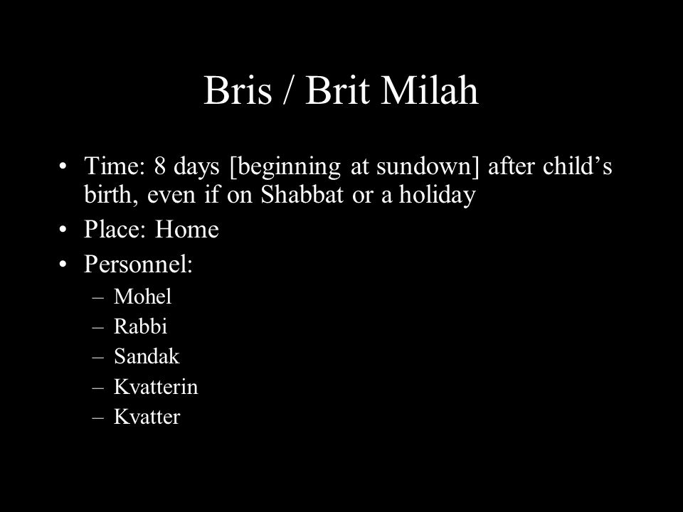 Bris / Brit Milah Time: 8 days [beginning at sundown] after child's birth, even if on Shabbat or a holiday Place: Home Personnel: –Mohel –Rabbi –Sandak –Kvatterin –Kvatter