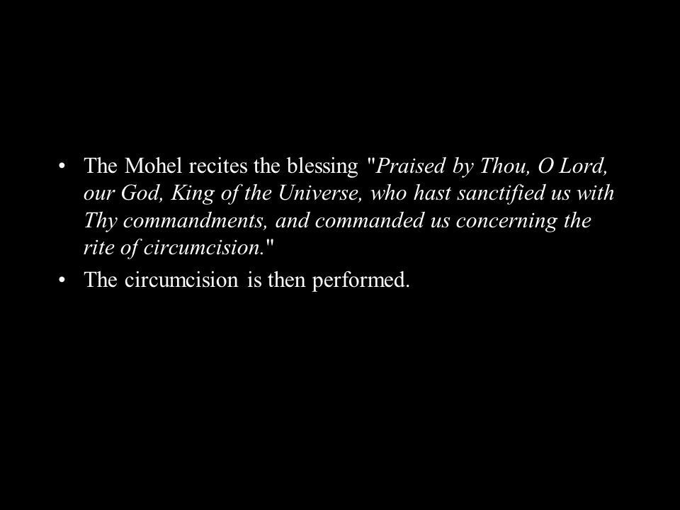 The Mohel recites the blessing Praised by Thou, O Lord, our God, King of the Universe, who hast sanctified us with Thy commandments, and commanded us concerning the rite of circumcision. The circumcision is then performed.