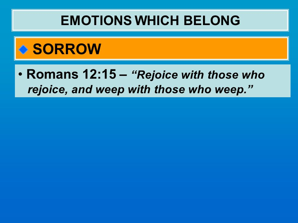 EMOTIONS WHICH BELONG SORROW Romans 12:15 – Rejoice with those who rejoice, and weep with those who weep.