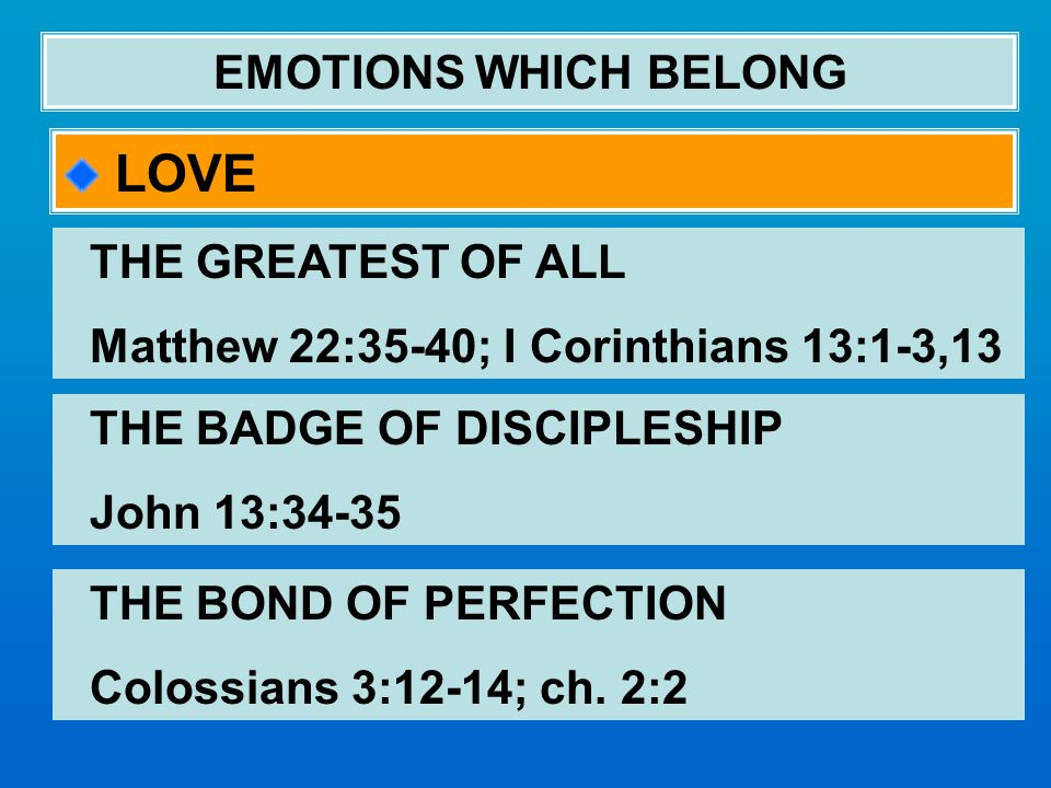 EMOTIONS WHICH BELONG LOVE THE GREATEST OF ALL Matthew 22:35-40; I Corinthians 13:1-3,13 THE BADGE OF DISCIPLESHIP John 13:34-35 THE BOND OF PERFECTION Colossians 3:12-14; ch.