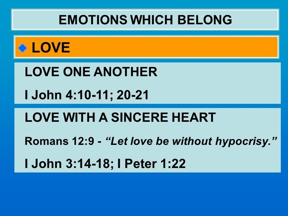 EMOTIONS WHICH BELONG LOVE LOVE ONE ANOTHER I John 4:10-11; 20-21 LOVE WITH A SINCERE HEART Romans 12:9 - Let love be without hypocrisy. I John 3:14-18; I Peter 1:22