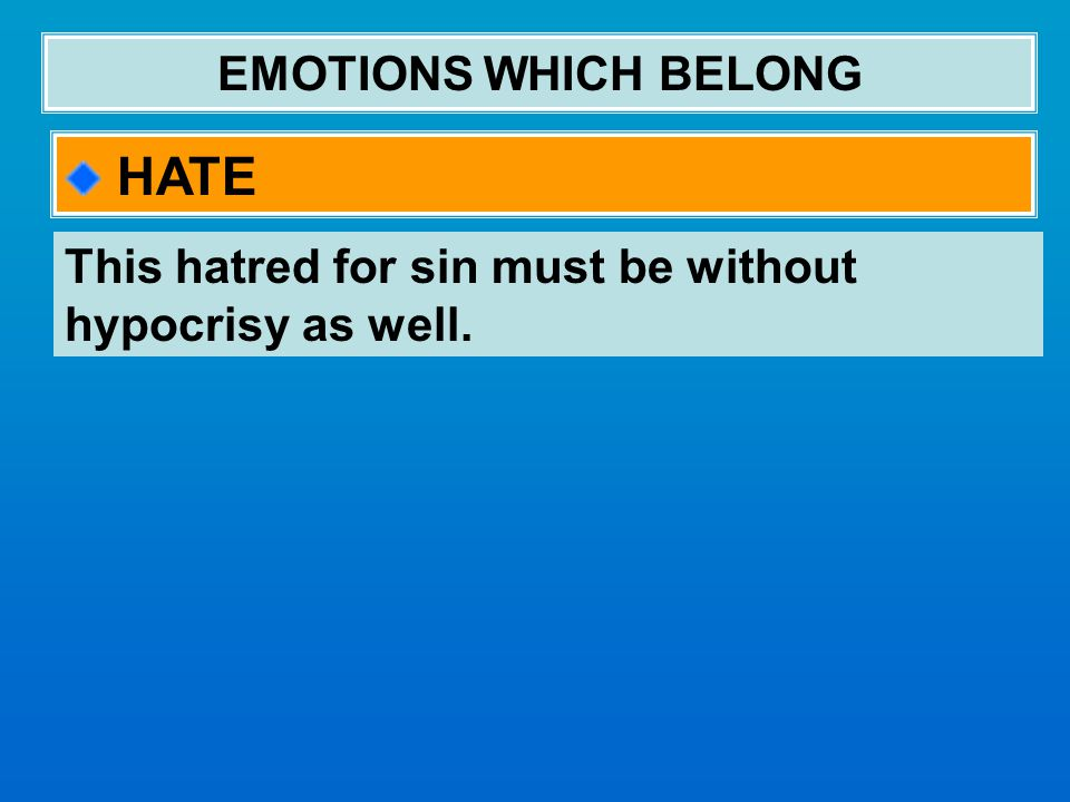 EMOTIONS WHICH BELONG HATE This hatred for sin must be without hypocrisy as well.