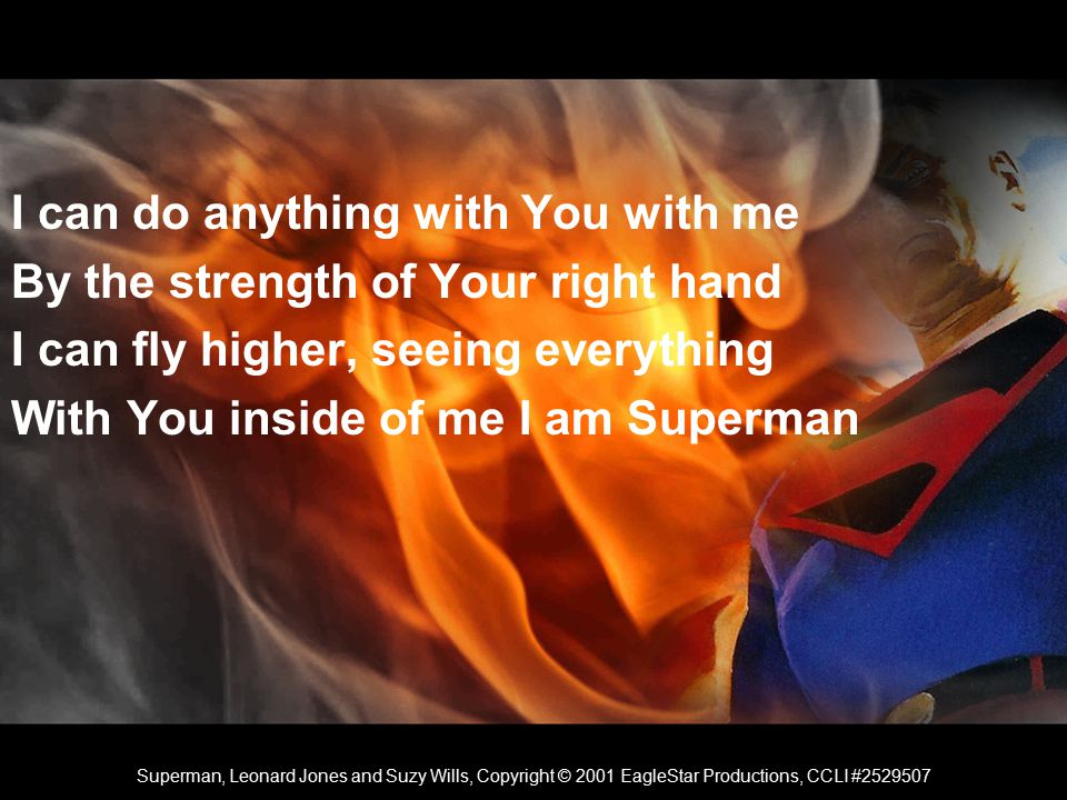I can do anything with You with me By the strength of Your right hand I can fly higher, seeing everything With You inside of me I am Superman Superman, Leonard Jones and Suzy Wills, Copyright © 2001 EagleStar Productions, CCLI #2529507